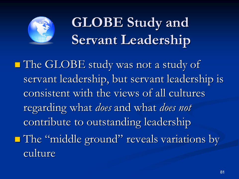 GLOBE Study and Servant Leadership GLOBE Study and Servant Leadership The GLOBE study was not a study of servant leadership, but servant leadership is