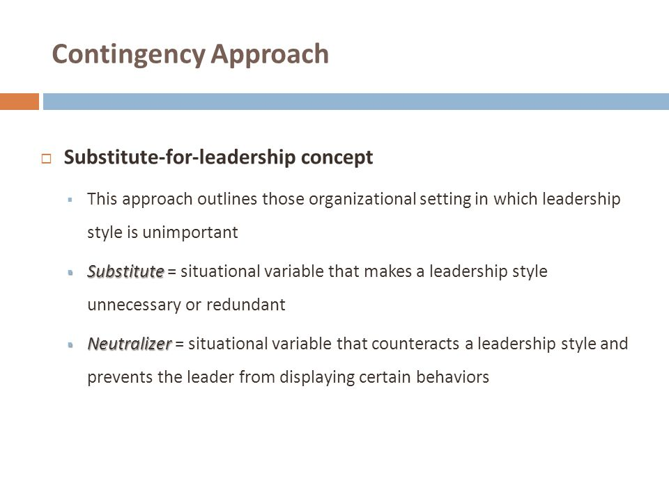 Contingency Approach  Substitute-for-leadership concept  This approach outlines those organizational setting in which leadership style is unimportan