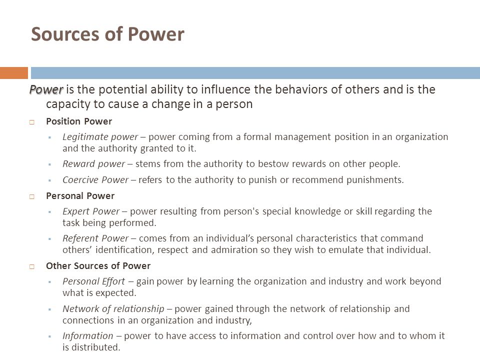 Sources of Power Power Power is the potential ability to influence the behaviors of others and is the capacity to cause a change in a person  Positio