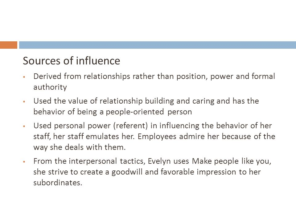Sources of influence  Derived from relationships rather than position, power and formal authority  Used the value of relationship building and carin