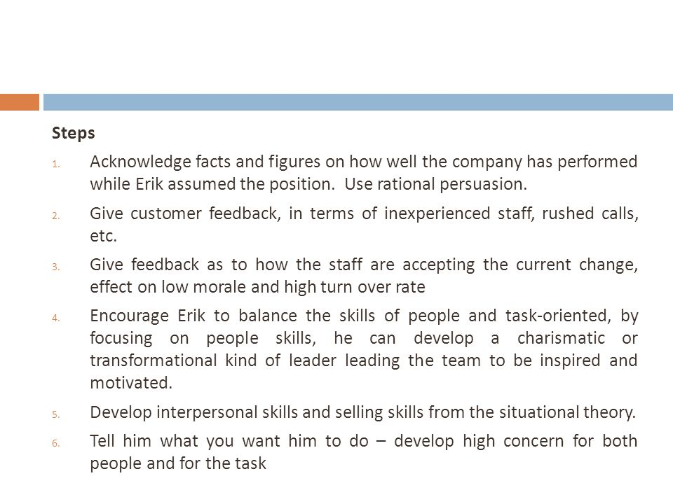 Steps 1. Acknowledge facts and figures on how well the company has performed while Erik assumed the position. Use rational persuasion. 2. Give custome