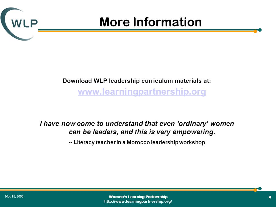 Women's Learning Partnership http://www.learningpartnership.org/ 9 Nov 15, 2008 More Information Download WLP leadership curriculum materials at: www.learningpartnership.org www.learningpartnership.org I have now come to understand that even 'ordinary' women can be leaders, and this is very empowering.