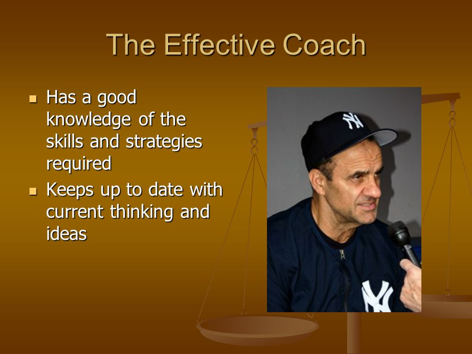 The Effective Coach Has a good knowledge of the skills and strategies required Has a good knowledge of the skills and strategies required Keeps up to