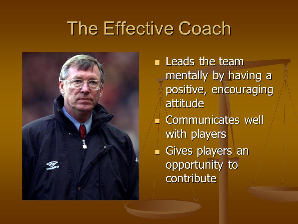 The Effective Coach Leads the team mentally by having a positive, encouraging attitude Communicates well with players Gives players an opportunity to contribute