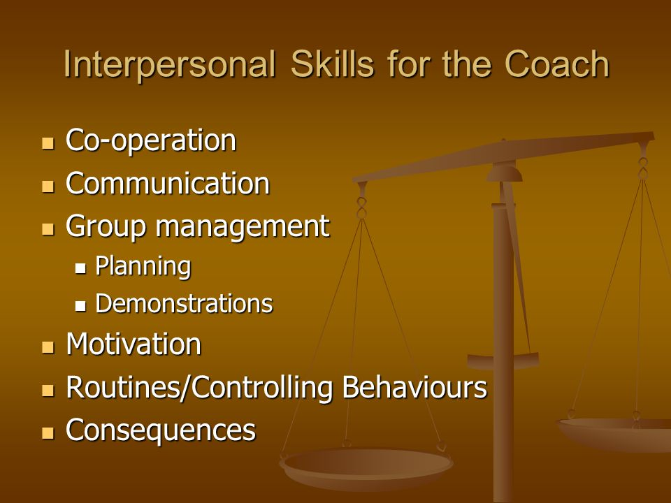 Interpersonal Skills for the Coach Co-operation Co-operation Communication Communication Group management Group management Planning Planning Demonstra