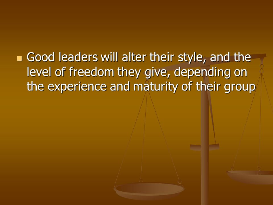 Good leaders will alter their style, and the level of freedom they give, depending on the experience and maturity of their group Good leaders will alter their style, and the level of freedom they give, depending on the experience and maturity of their group