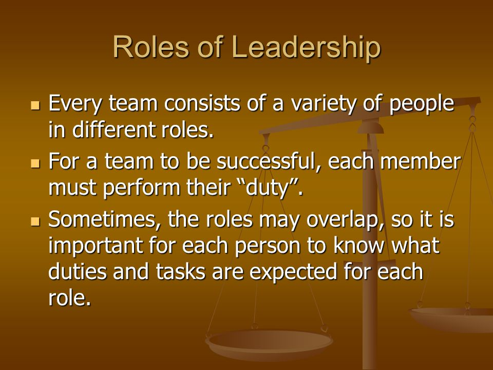 Roles of Leadership Every team consists of a variety of people in different roles. Every team consists of a variety of people in different roles. For