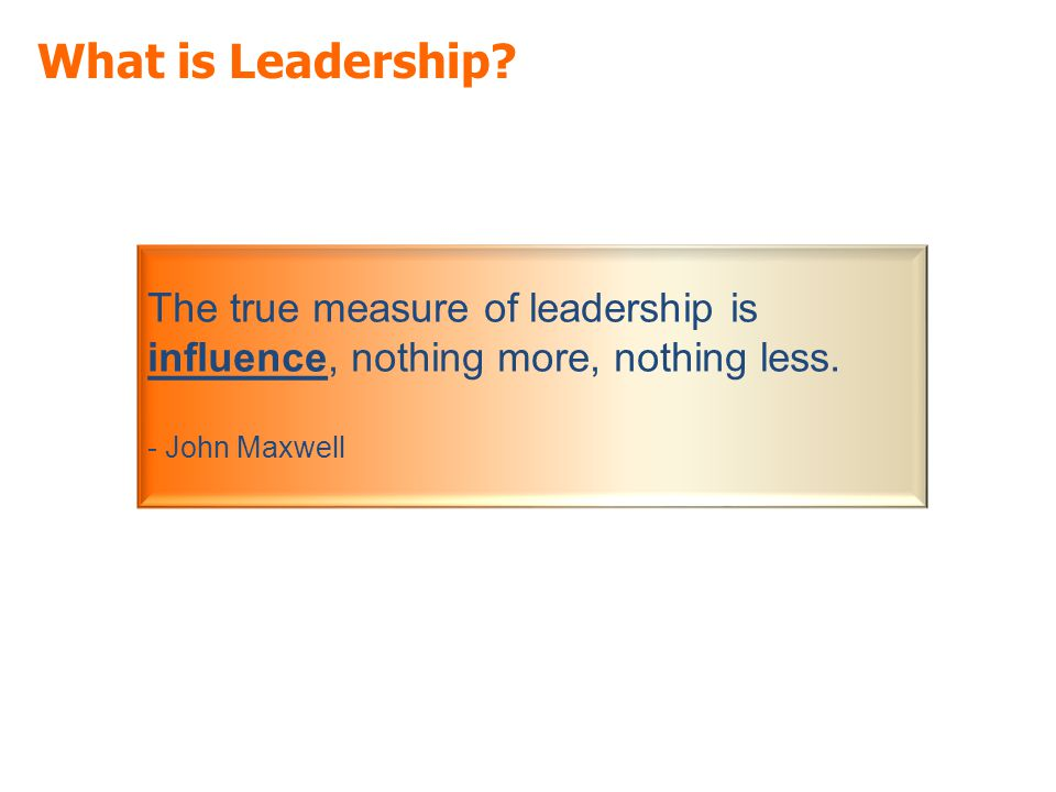 What is Leadership. The true measure of leadership is influence, nothing more, nothing less.