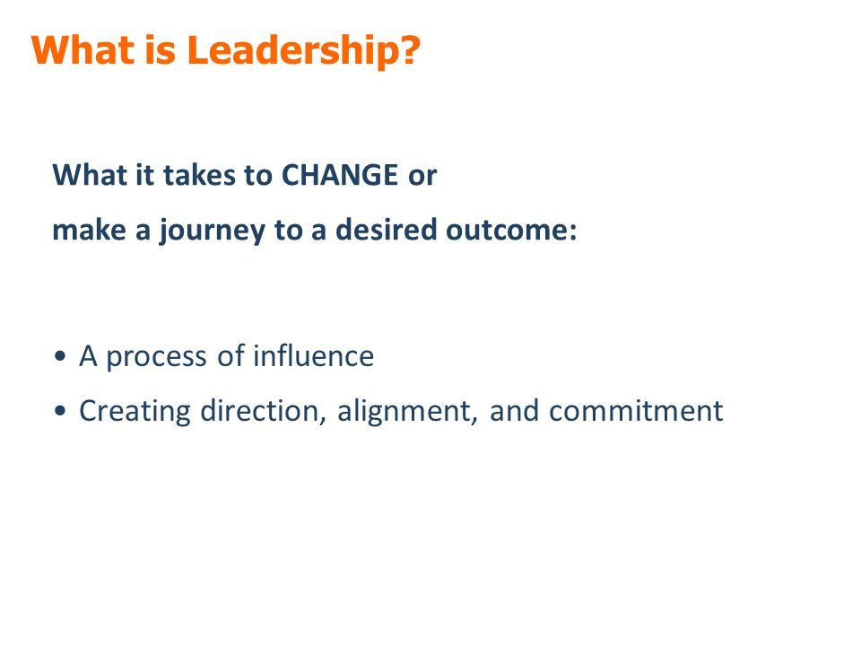What is Leadership? What it takes to CHANGE or make a journey to a desired outcome: A process of influence Creating direction, alignment, and commitme