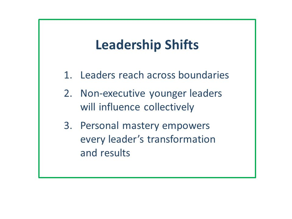 Leadership Shifts 1.Leaders reach across boundaries 2.Non-executive younger leaders will influence collectively 3.Personal mastery empowers every leader's transformation and results