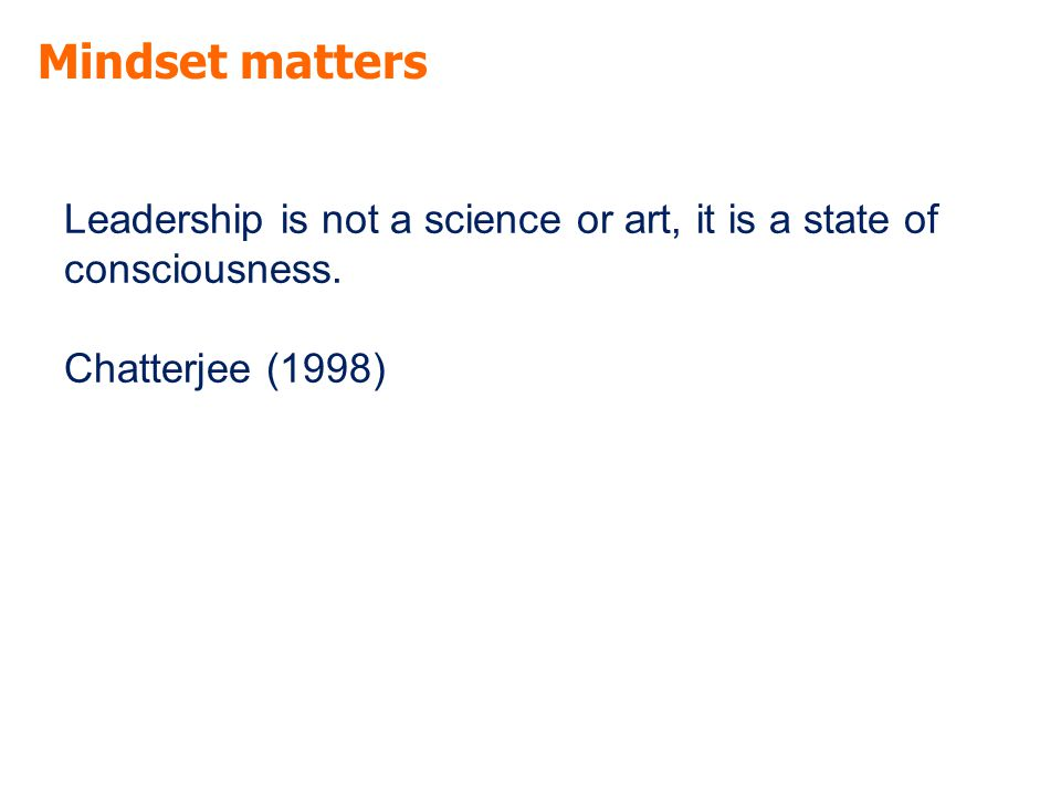 Mindset matters Leadership is not a science or art, it is a state of consciousness.