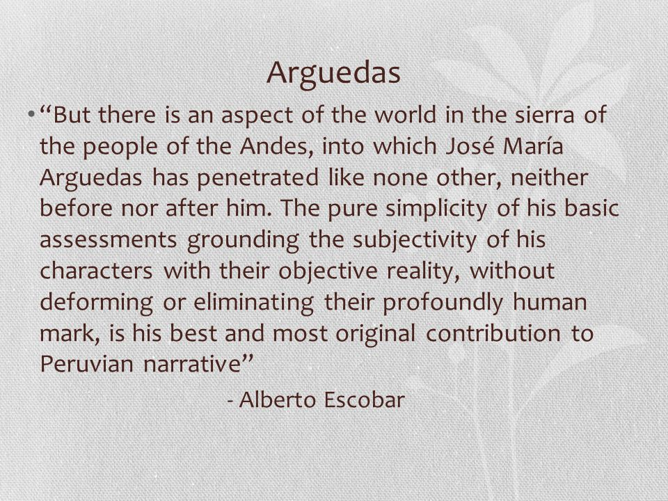 Arguedas But there is an aspect of the world in the sierra of the people of the Andes, into which José María Arguedas has penetrated like none other, neither before nor after him.