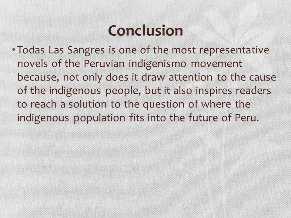 Conclusion Todas Las Sangres is one of the most representative novels of the Peruvian indigenismo movement because, not only does it draw attention to the cause of the indigenous people, but it also inspires readers to reach a solution to the question of where the indigenous population fits into the future of Peru.