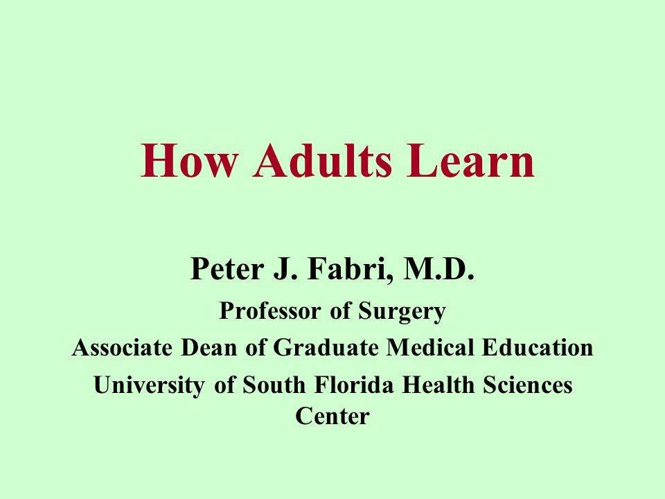 How Adults Learn Peter J.Fabri, M.D.