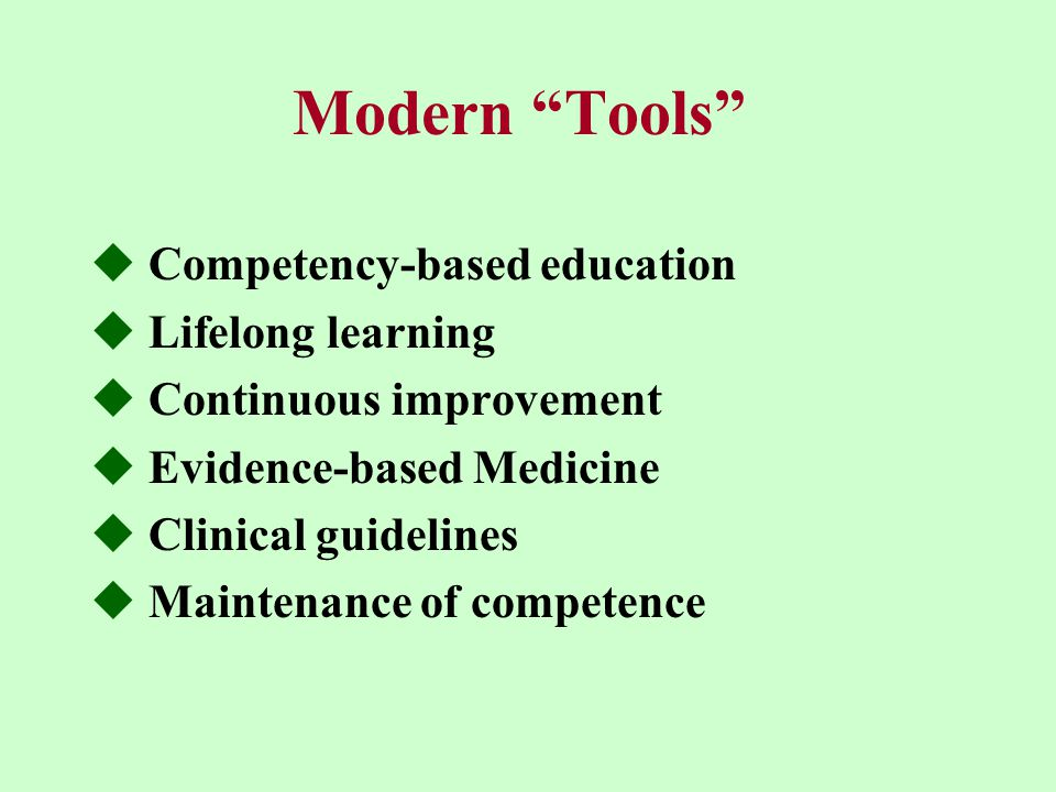 """Modern """"Tools""""  Competency-based education  Lifelong learning  Continuous improvement  Evidence-based Medicine  Clinical guidelines  Maintenance"""