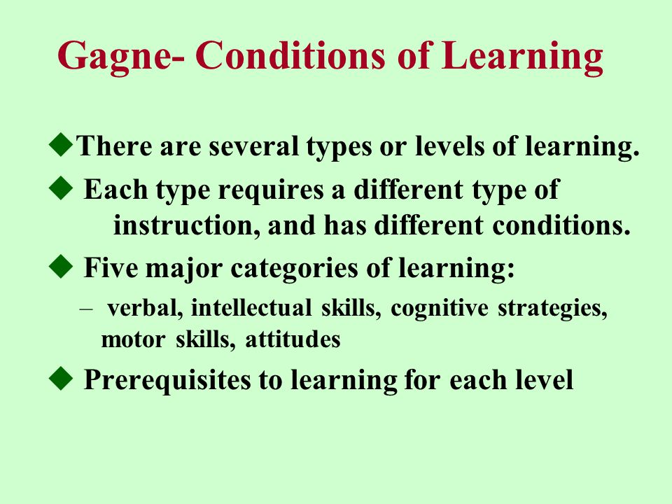 Gagne- Conditions of Learning  There are several types or levels of learning.
