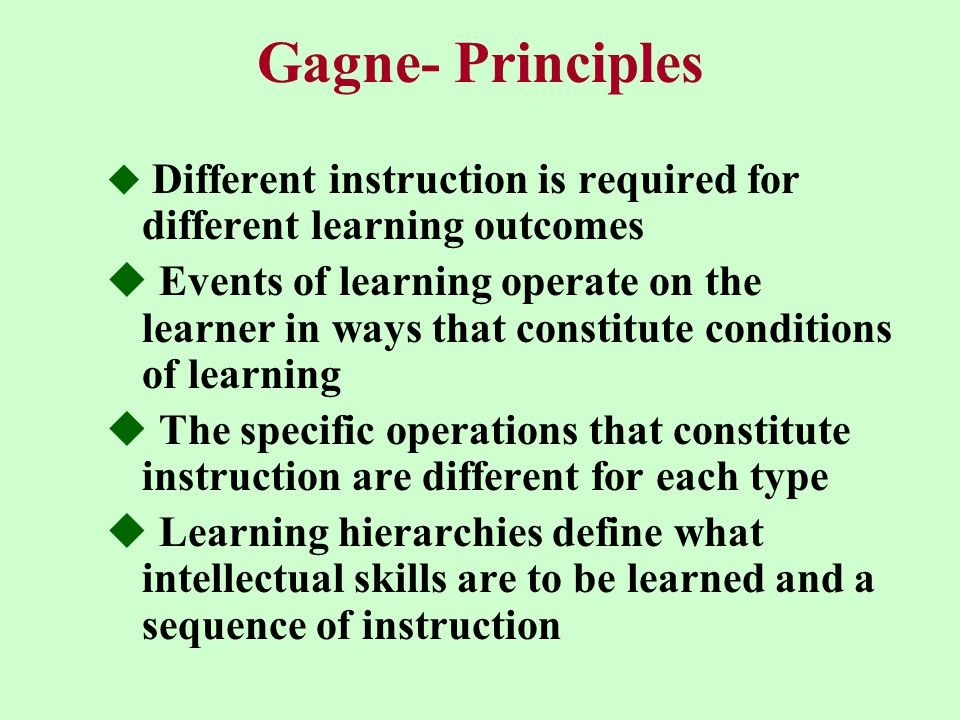 Gagne- Principles  Different instruction is required for different learning outcomes  Events of learning operate on the learner in ways that constitute conditions of learning  The specific operations that constitute instruction are different for each type  Learning hierarchies define what intellectual skills are to be learned and a sequence of instruction