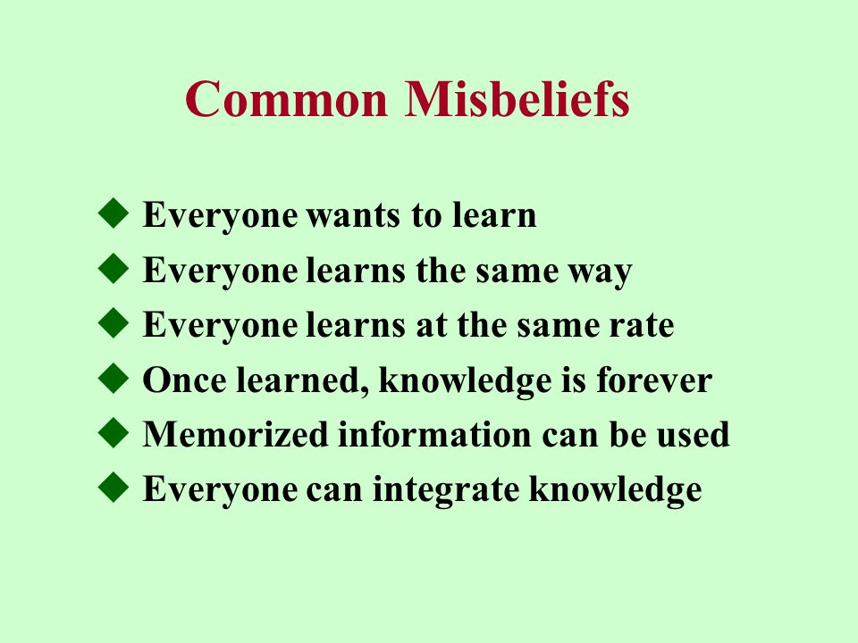 Common Misbeliefs  Everyone wants to learn  Everyone learns the same way  Everyone learns at the same rate  Once learned, knowledge is forever  Memorized information can be used  Everyone can integrate knowledge