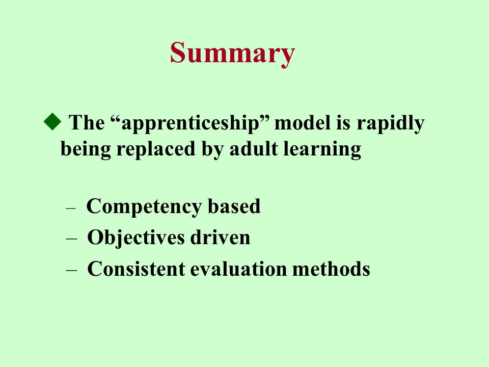 Summary  The apprenticeship model is rapidly being replaced by adult learning – Competency based – Objectives driven – Consistent evaluation methods