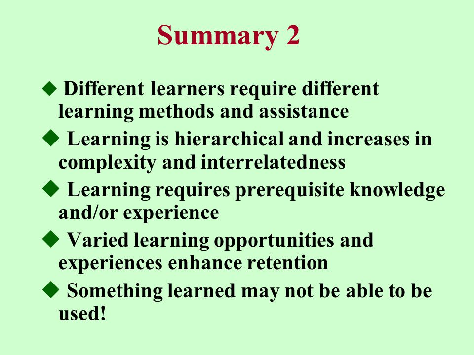 Summary 2  Different learners require different learning methods and assistance  Learning is hierarchical and increases in complexity and interrelatedness  Learning requires prerequisite knowledge and/or experience  Varied learning opportunities and experiences enhance retention  Something learned may not be able to be used!