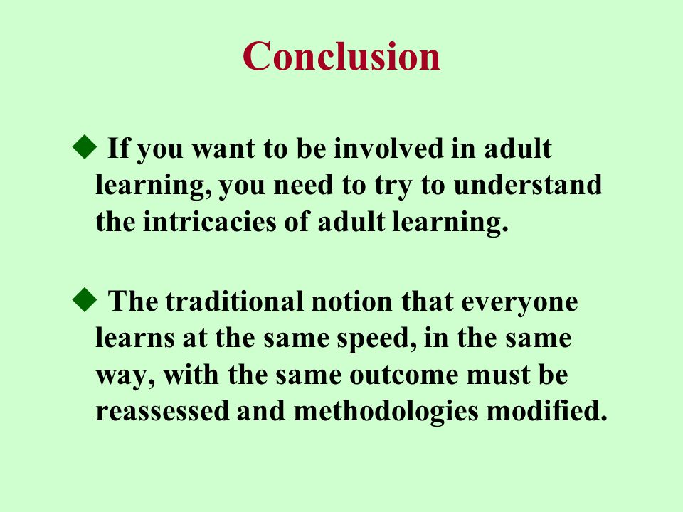 Conclusion  If you want to be involved in adult learning, you need to try to understand the intricacies of adult learning.  The traditional notion t