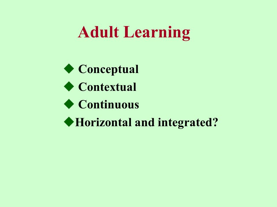 Adult Learning  Conceptual  Contextual  Continuous  Horizontal and integrated?