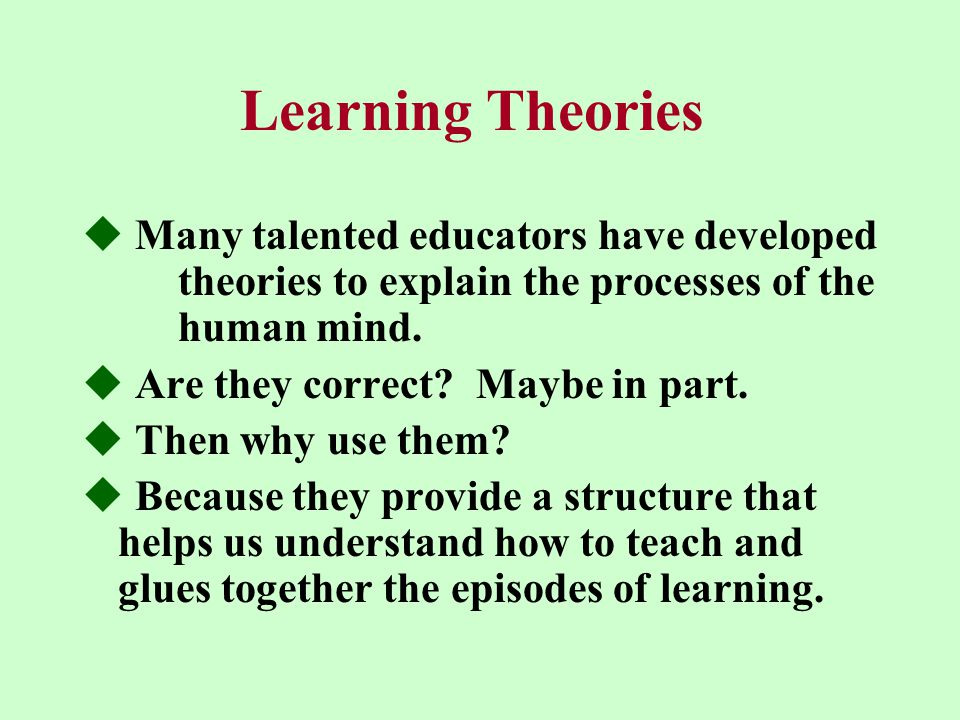 Learning Theories  Many talented educators have developed theories to explain the processes of the human mind.