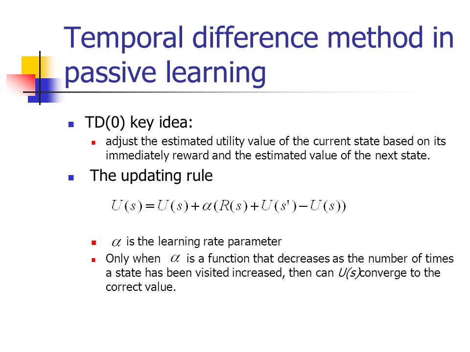Temporal difference method in passive learning TD(0) key idea: adjust the estimated utility value of the current state based on its immediately reward and the estimated value of the next state.