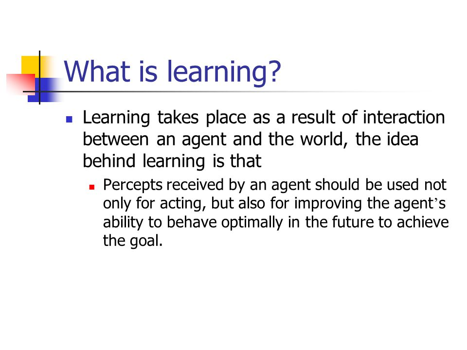 What is learning? Learning takes place as a result of interaction between an agent and the world, the idea behind learning is that Percepts received b