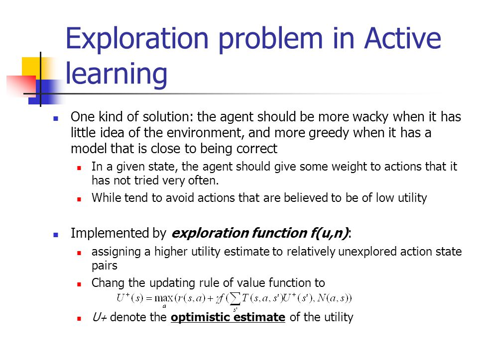 Exploration problem in Active learning One kind of solution: the agent should be more wacky when it has little idea of the environment, and more greedy when it has a model that is close to being correct In a given state, the agent should give some weight to actions that it has not tried very often.