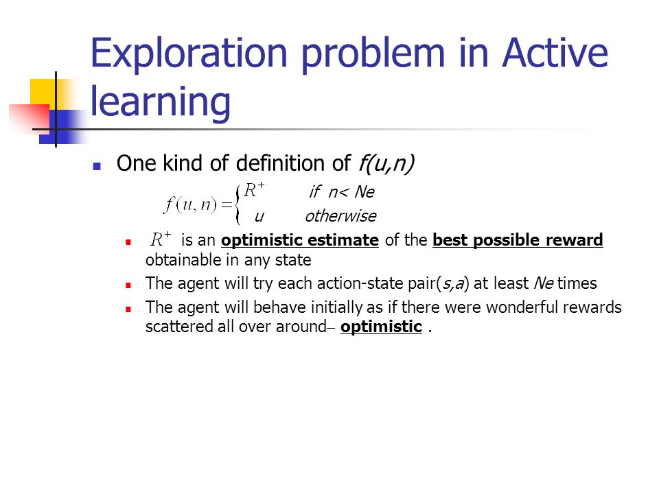 Exploration problem in Active learning One kind of definition of f(u,n) if n< Ne u otherwise is an optimistic estimate of the best possible reward obt
