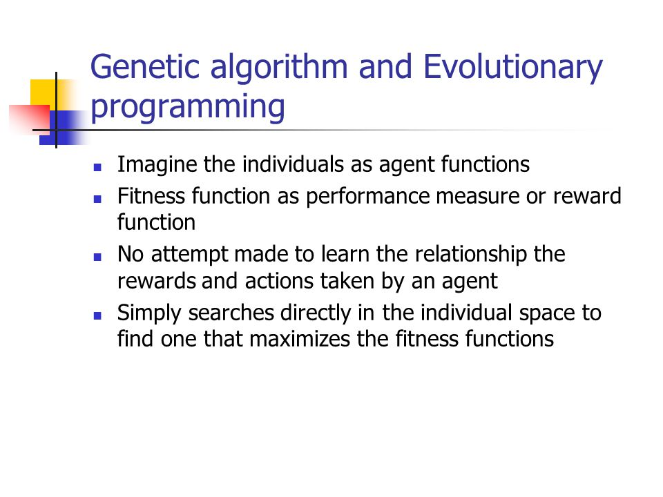 Genetic algorithm and Evolutionary programming Imagine the individuals as agent functions Fitness function as performance measure or reward function No attempt made to learn the relationship the rewards and actions taken by an agent Simply searches directly in the individual space to find one that maximizes the fitness functions