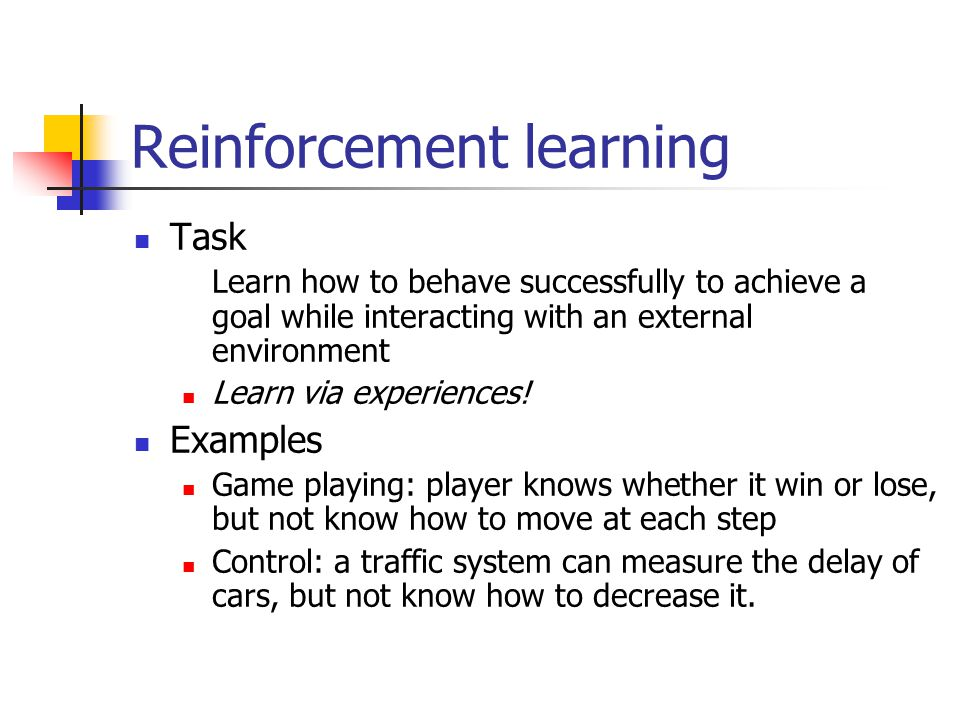 Reinforcement learning Task Learn how to behave successfully to achieve a goal while interacting with an external environment Learn via experiences.