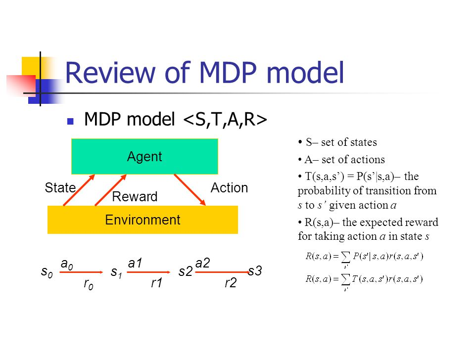 Review of MDP model MDP model Agent Environment State Reward Action s0s0 r0r0 a0a0 s1s1 a1 r1 s2 a2 r2 s3 S– set of states A– set of actions T(s,a,s') = P(s'|s,a)– the probability of transition from s to s' given action a R(s,a)– the expected reward for taking action a in state s