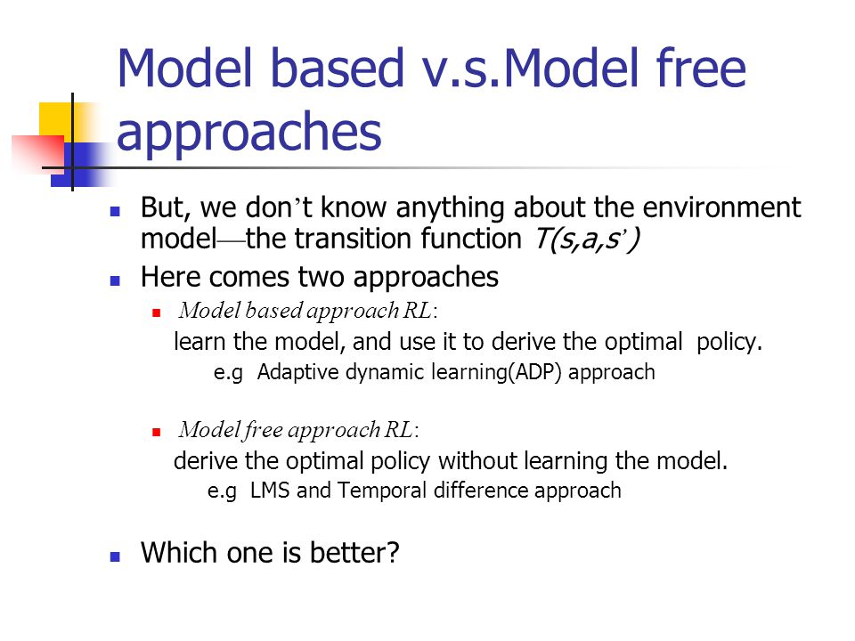 Model based v.s.Model free approaches But, we don ' t know anything about the environment model — the transition function T(s,a,s ' ) Here comes two approaches Model based approach RL: learn the model, and use it to derive the optimal policy.