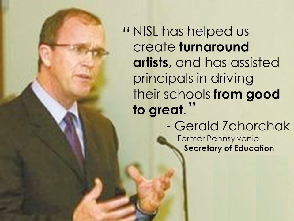 - David Driscoll Former Massachusetts Commissioner of Education NISL has helped us create turnaround artists, and has assisted principals in driving their schools from good to great.