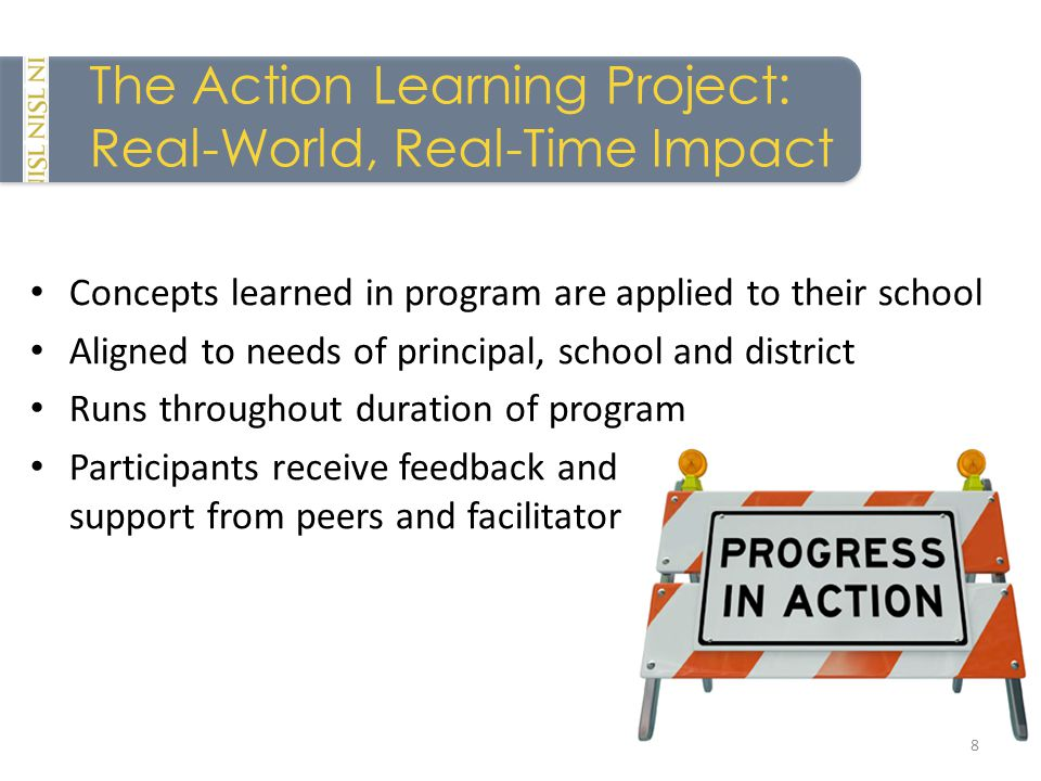 The Action Learning Project: Real-World, Real-Time Impact Concepts learned in program are applied to their school Aligned to needs of principal, school and district Runs throughout duration of program Participants receive feedback and support from peers and facilitator 8