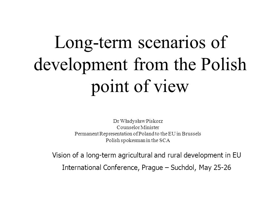 Long-term scenarios of development from the Polish point of view Dr Władysław Piskorz Counselor Minister Permanent Representation of Poland to the EU in Brussels Polish spokesman in the SCA Vision of a long-term agricultural and rural development in EU International Conference, Prague – Suchdol, May 25-26