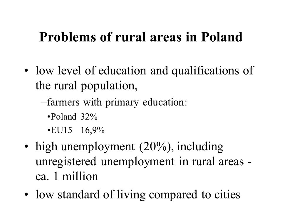 Problems of rural areas in Poland low level of education and qualifications of the rural population, –farmers with primary education: Poland 32% EU1516,9% high unemployment (20%), including unregistered unemployment in rural areas - ca.