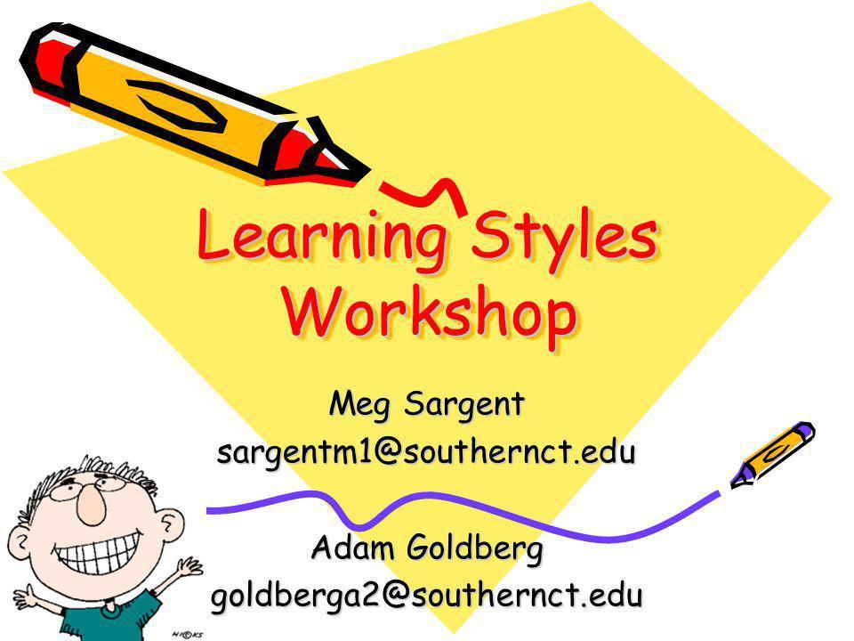 Learning Styles Workshop Meg Sargent sargentm1@southernct.edu Adam Goldberg goldberga2@southernct.edu