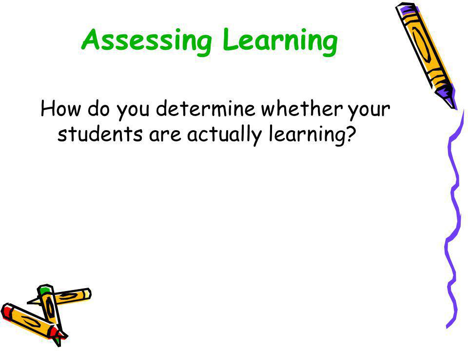 Assessing Learning How do you determine whether your students are actually learning?