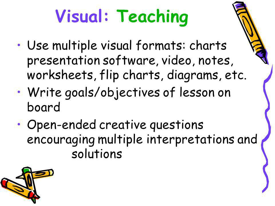 Visual: Teaching Use multiple visual formats: charts presentation software, video, notes, worksheets, flip charts, diagrams, etc.