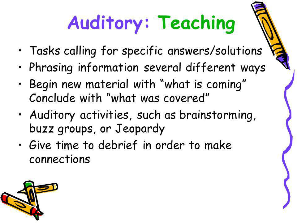 Tasks calling for specific answers/solutions Phrasing information several different ways Begin new material with what is coming Conclude with what was covered Auditory activities, such as brainstorming, buzz groups, or Jeopardy Give time to debrief in order to make connections Auditory: Teaching