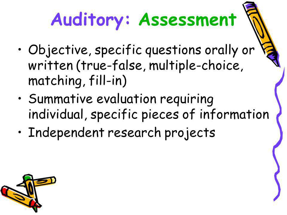 Auditory: Assessment Objective, specific questions orally or written (true-false, multiple-choice, matching, fill-in) Summative evaluation requiring individual, specific pieces of information Independent research projects