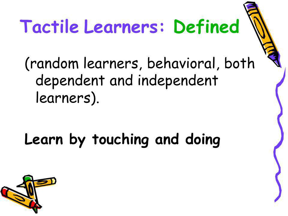 Tactile Learners: Defined (random learners, behavioral, both dependent and independent learners).