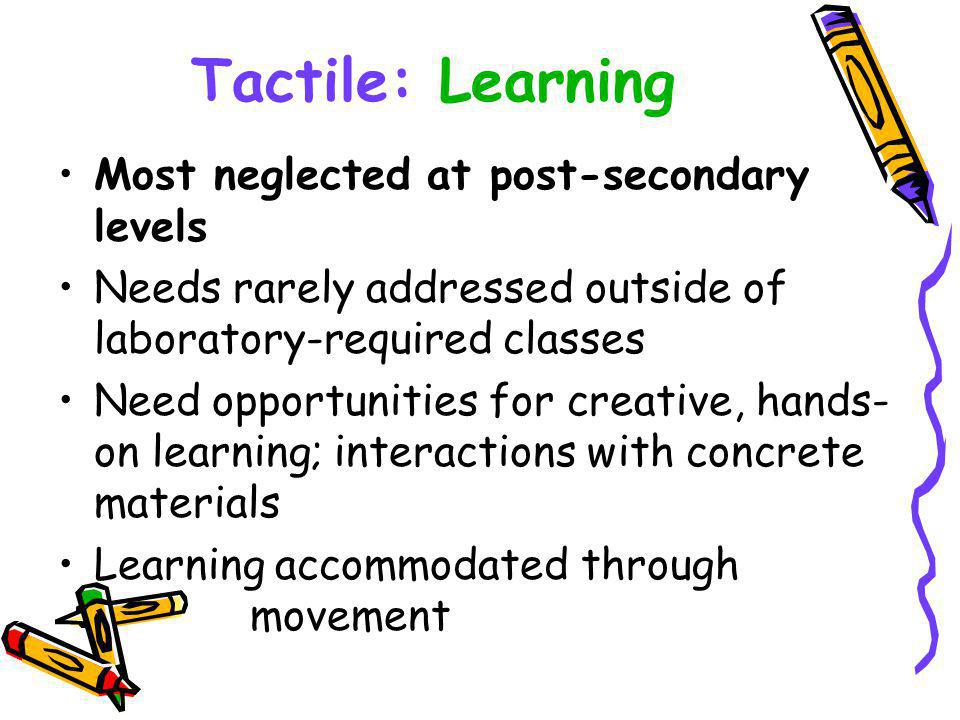 Tactile: Learning Most neglected at post-secondary levels Needs rarely addressed outside of laboratory-required classes Need opportunities for creative, hands- on learning; interactions with concrete materials Learning accommodated through movement