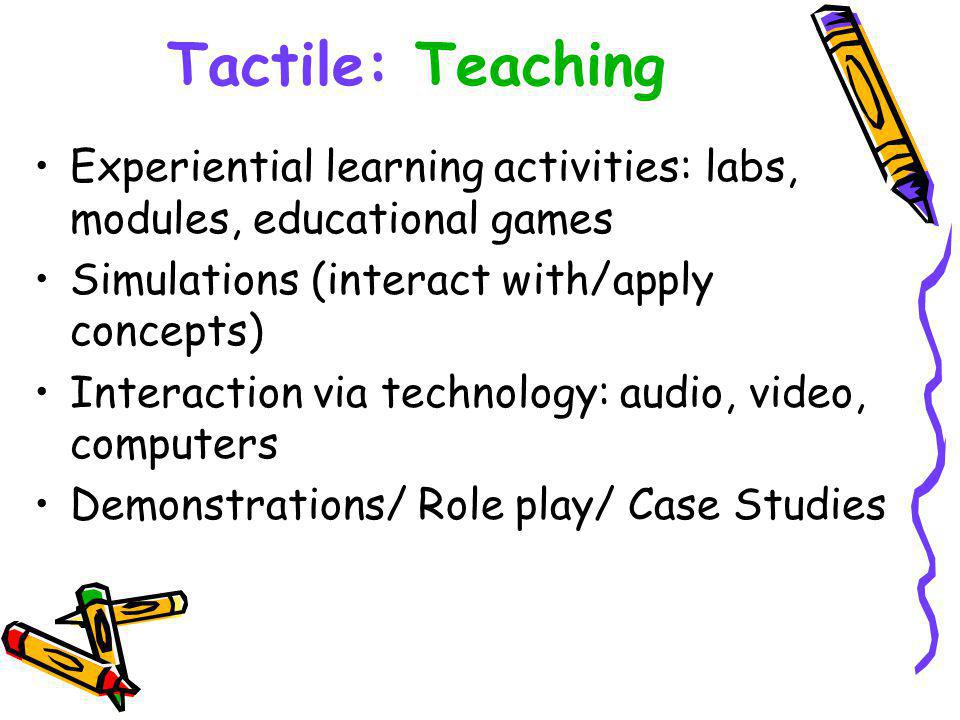 Tactile: Teaching Experiential learning activities: labs, modules, educational games Simulations (interact with/apply concepts) Interaction via technology: audio, video, computers Demonstrations/ Role play/ Case Studies
