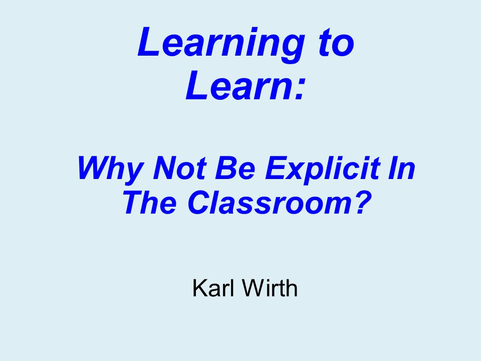 Learning to Learn: Why Not Be Explicit In The Classroom? Karl Wirth
