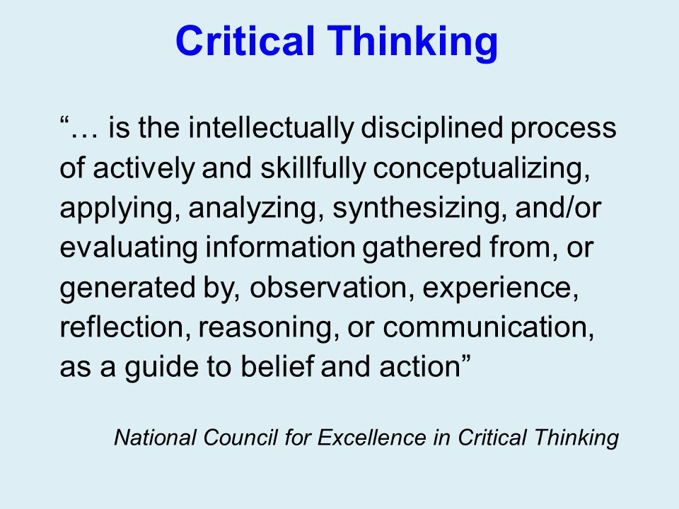 """Critical Thinking """"… is the intellectually disciplined process of actively and skillfully conceptualizing, applying, analyzing, synthesizing, and/or e"""