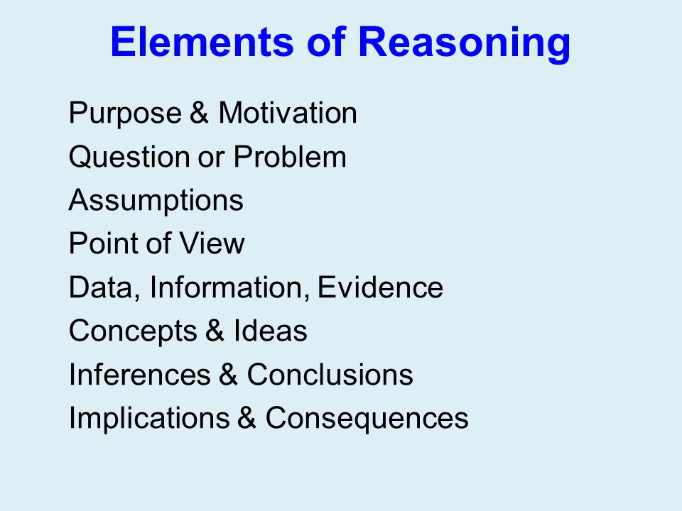 Elements of Reasoning Purpose & Motivation Question or Problem Assumptions Point of View Data, Information, Evidence Concepts & Ideas Inferences & Con